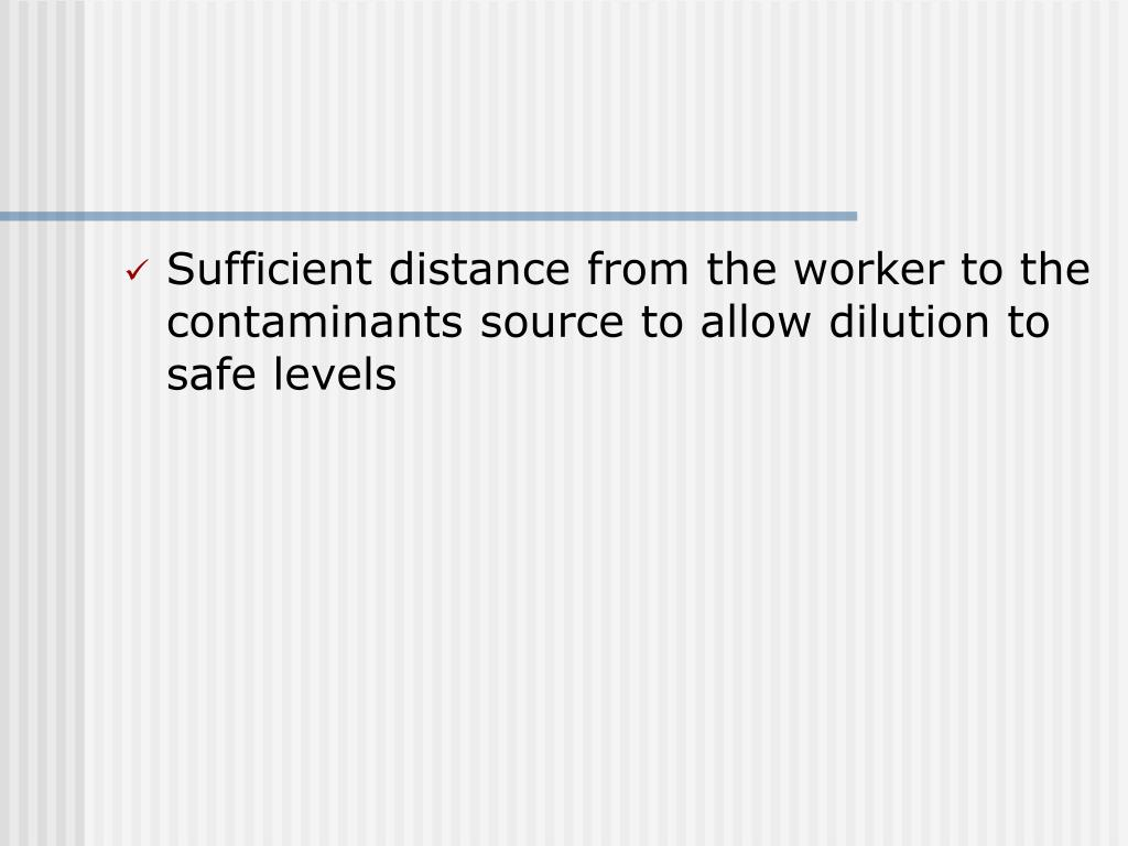 Sufficient distance from the worker to the contaminants source to allow dilution to safe levels