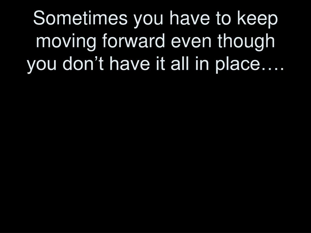 Sometimes you have to keep moving forward even though you don't have it all in place….
