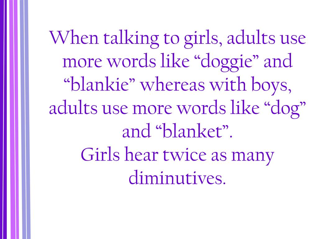 """When talking to girls, adults use more words like """"doggie"""" and """"blankie"""" whereas with boys, adults use more words like """"dog"""" and """"blanket""""."""