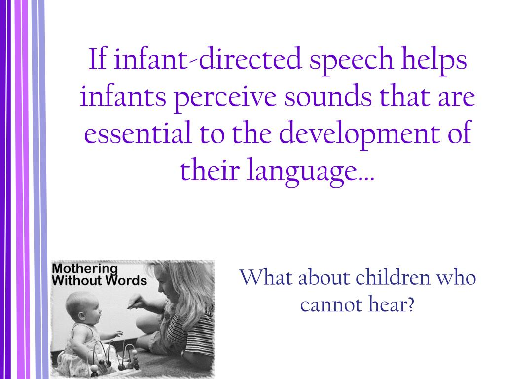 If infant-directed speech helps infants perceive sounds that are essential to the development of their language…