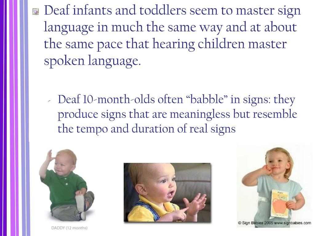 Deaf infants and toddlers seem to master sign language in much the same way and at about the same pace that hearing children master spoken language.