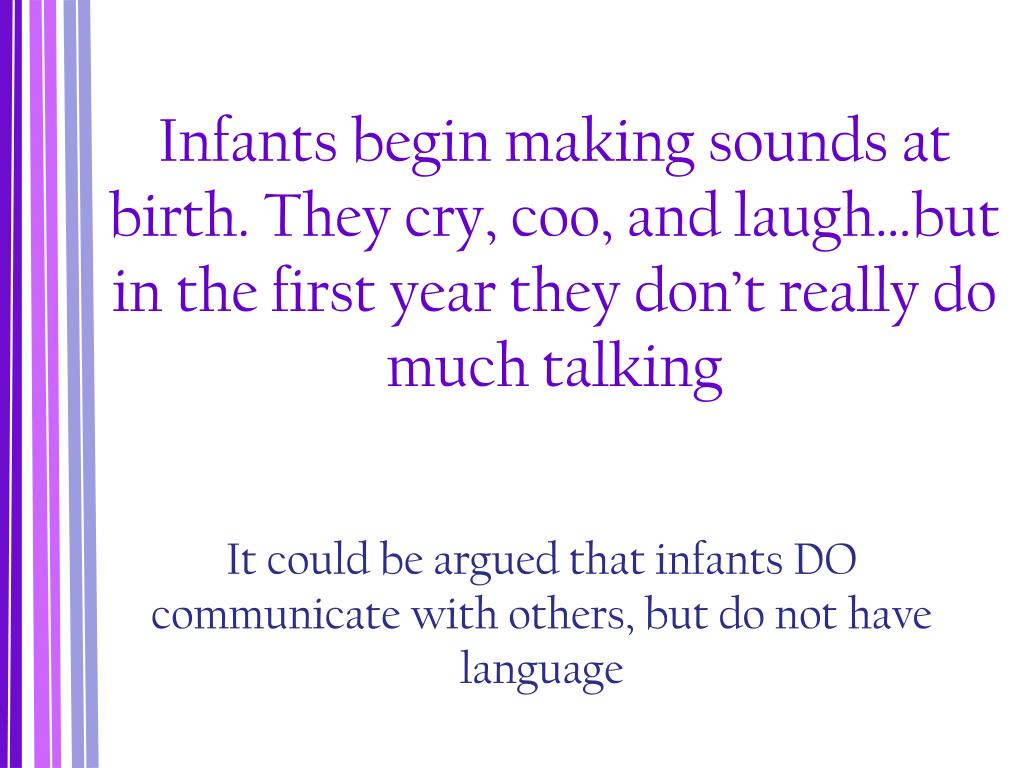 Infants begin making sounds at birth. They cry, coo, and laugh…but in the first year they don't really do much talking