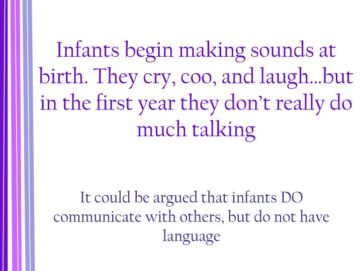 Infants begin making sounds at birth. They cry, coo, and laugh…but in the first year they don't ...