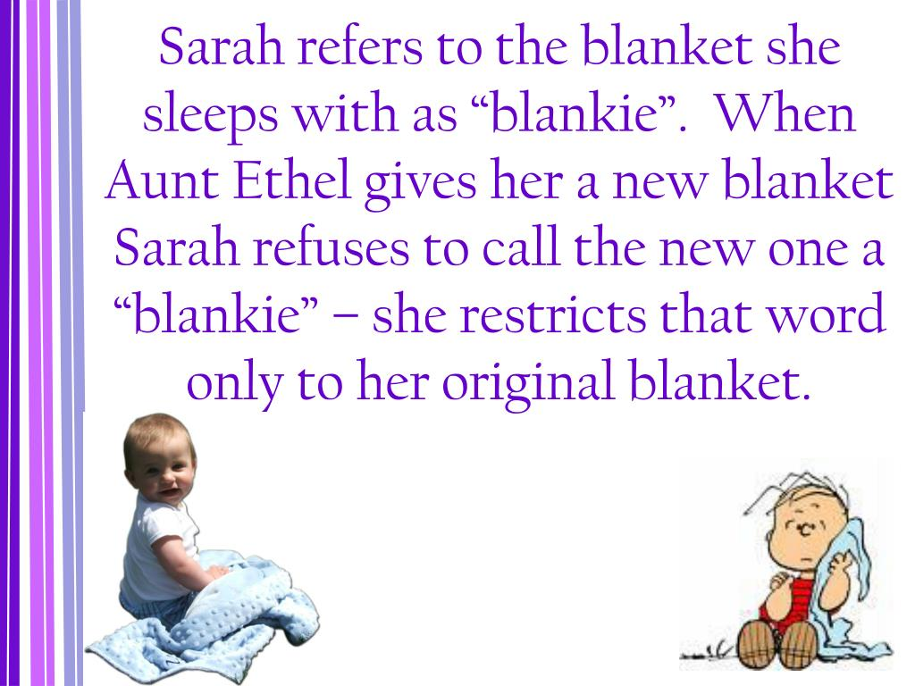 """Sarah refers to the blanket she sleeps with as """"blankie"""".  When Aunt Ethel gives her a new blanket Sarah refuses to call the new one a """"blankie"""" – she restricts that word only to her original blanket."""