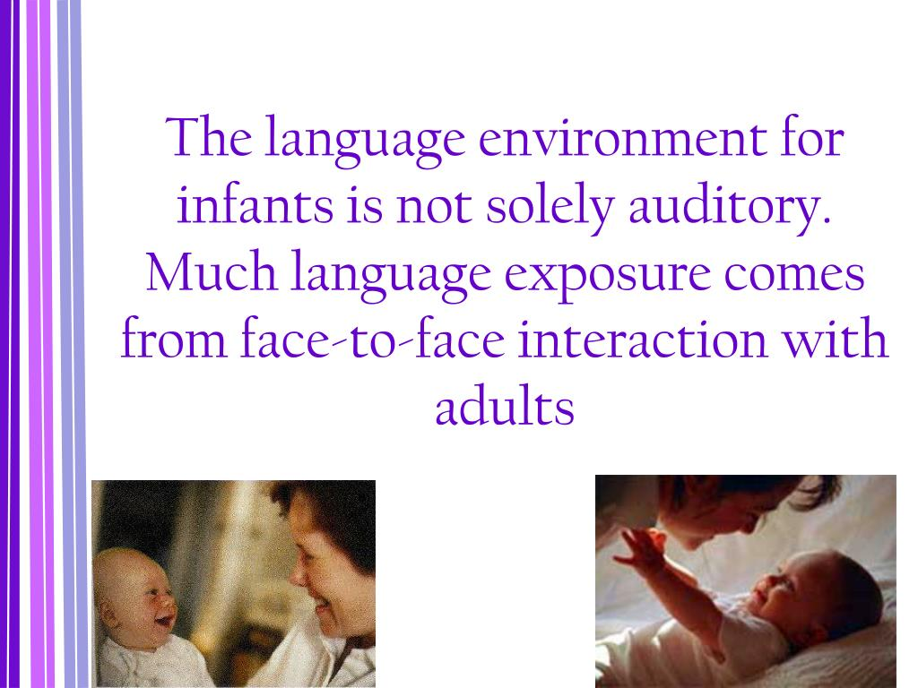 The language environment for infants is not solely auditory. Much language exposure comes from face-to-face interaction with adults