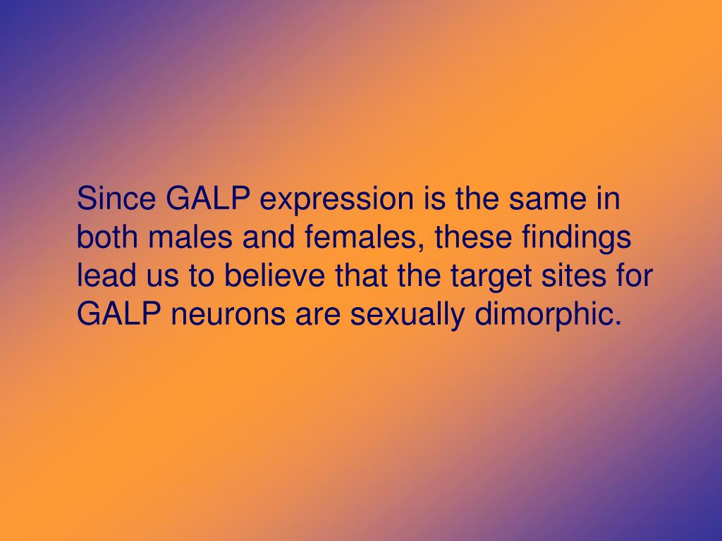 Since GALP expression is the same in both males and females, these findings lead us to believe that the target sites for GALP neurons are sexually dimorphic.