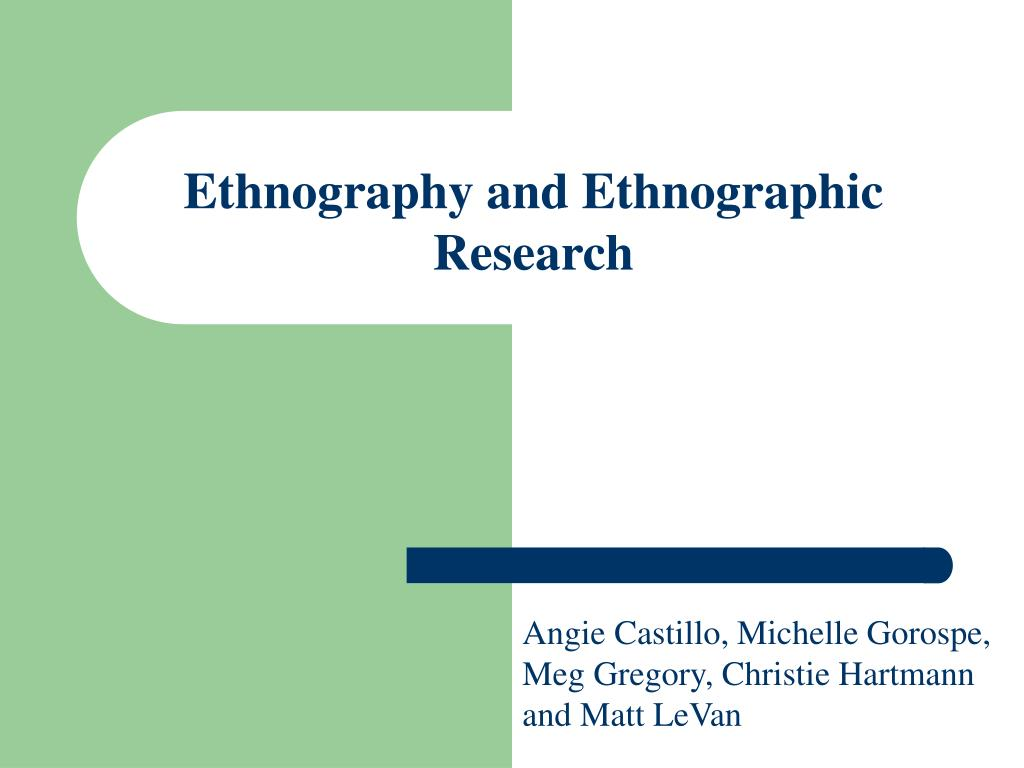 ethnographic reseacrh Chapter 11 descriptive and interpretive approaches to qualitative research robert elliott and ladislav timulak qualitative research methods today are a diverse set.