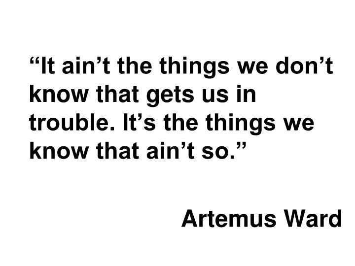 """It ain't the things we don't know that gets us in trouble. It's the things we know that ai..."