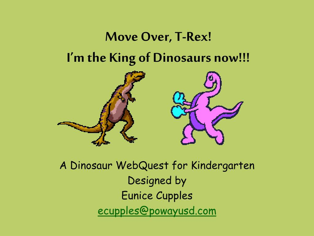 move over t rex i m the king of dinosaurs now l.
