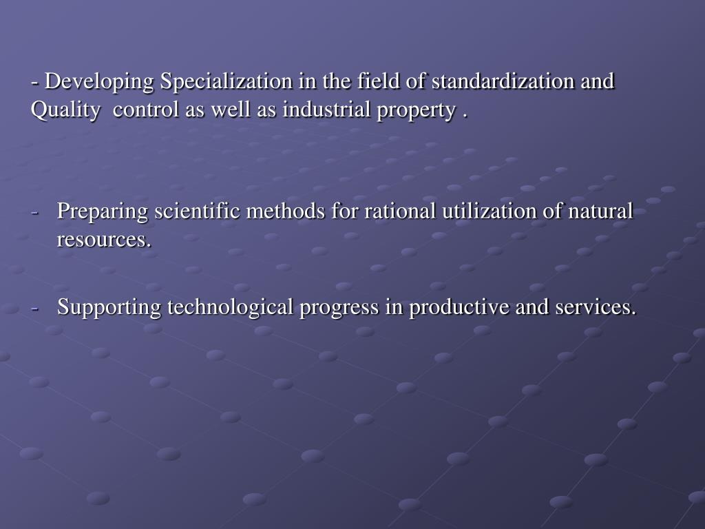 - Developing Specialization in the field of standardization and Quality  control as well as industrial property .