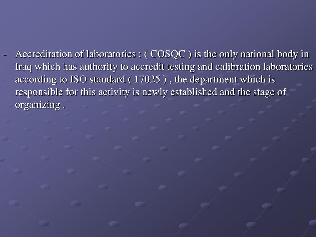 Accreditation of laboratories : ( COSQC ) is the only national body in Iraq which has authority to accredit testing and calibration laboratories according to ISO standard ( 17025 ) , the department which is responsible for this activity is newly established and the stage of organizing .