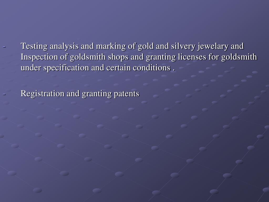 Testing analysis and marking of gold and silvery jewelary and Inspection of goldsmith shops and granting licenses for goldsmith under specification and certain conditions .