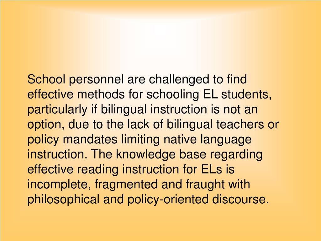 School personnel are challenged to find effective methods for schooling EL students, particularly if bilingual instruction is not an option, due to the lack of bilingual teachers or policy mandates limiting native language instruction. The knowledge base regarding effective reading instruction for ELs is incomplete, fragmented and fraught with philosophical and policy-oriented discourse.