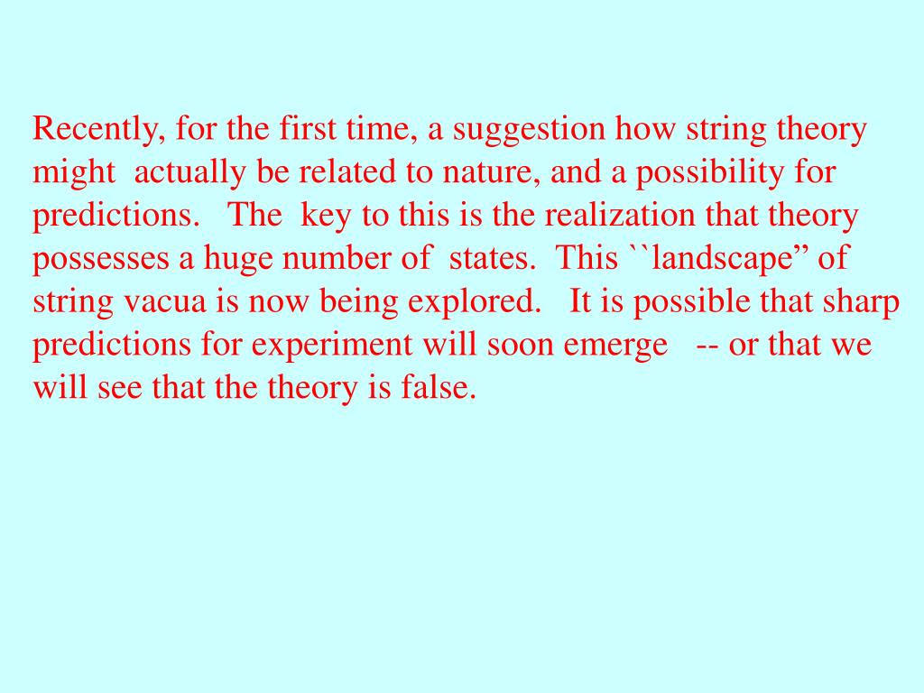 "Recently, for the first time, a suggestion how string theory might  actually be related to nature, and a possibility for predictions.   The  key to this is the realization that theory possesses a huge number of  states.  This ``landscape"" of string vacua is now being explored.   It is possible that sharp predictions for experiment will soon emerge   -- or that we will see that the theory is false."