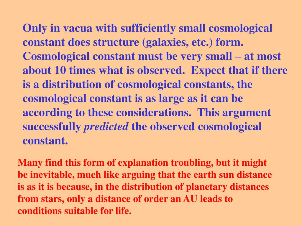Only in vacua with sufficiently small cosmological constant does structure (galaxies, etc.) form.  Cosmological constant must be very small – at most about 10 times what is observed.  Expect that if there is a distribution of cosmological constants, the cosmological constant is as large as it can be according to these considerations.  This argument successfully