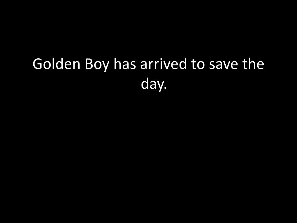 Golden Boy has arrived to save the day.