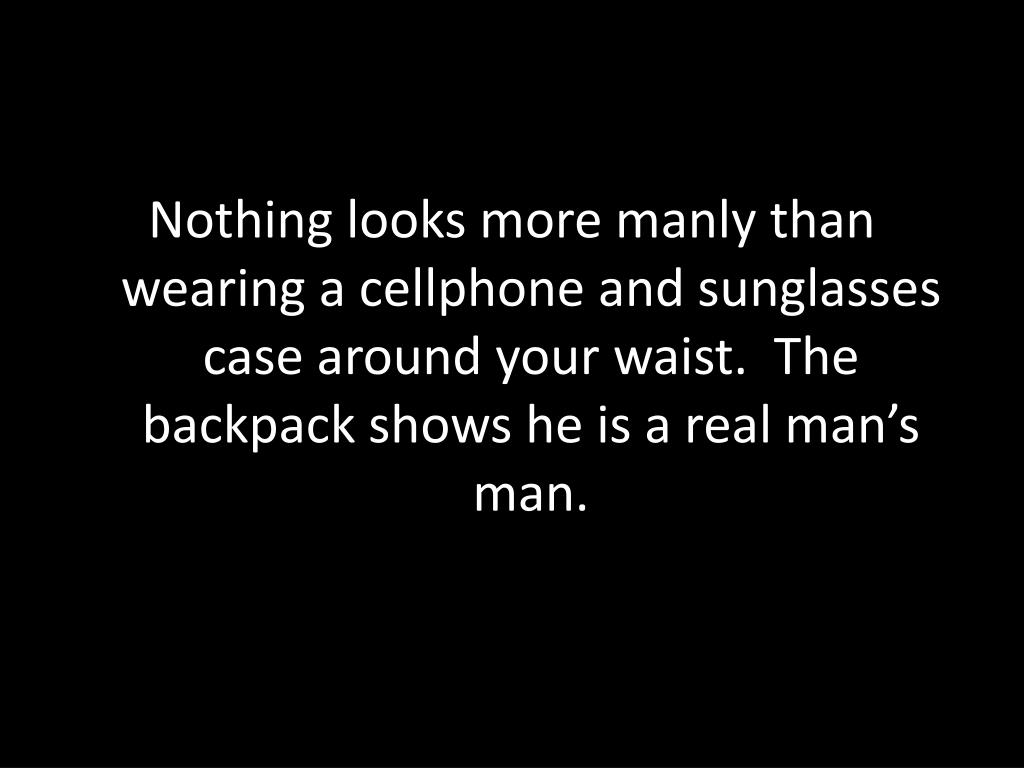 Nothing looks more manly than wearing a cellphone and sunglasses case around your waist.  The backpack shows he is a real man's man.