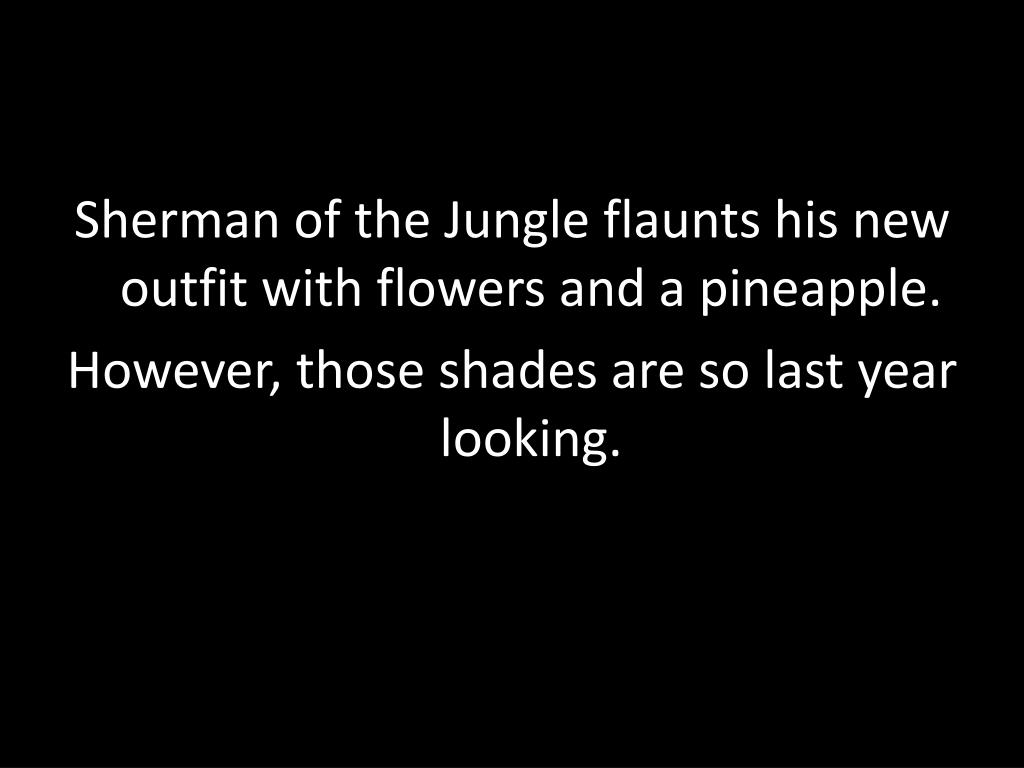 Sherman of the Jungle flaunts his new outfit with flowers and a pineapple.