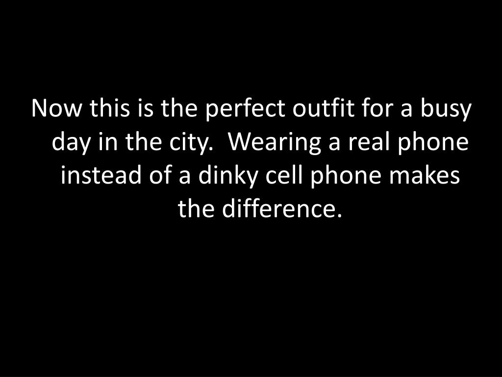 Now this is the perfect outfit for a busy day in the city.  Wearing a real phone instead of a dinky cell phone makes the difference.