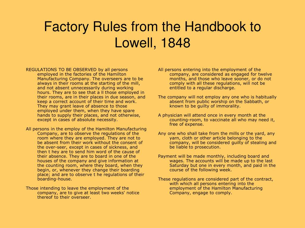 REGULATIONS TO BE OBSERVED by all persons employed in the factories of the Hamilton Manufacturing Company. The overseers are to be always in their rooms at the starting of the mill, and not absent unnecessarily during working hours. They are to see that a ll those employed in their rooms, are in their places in due season, and keep a correct account of their time and work. They may grant leave of absence to those employed under them, when they have spare hands to supply their places, and not otherwise, except in cases of absolute necessity.