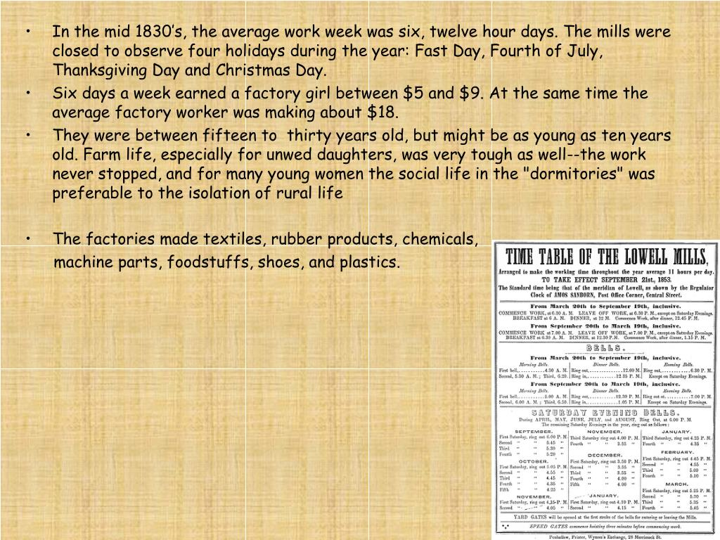 In the mid 1830's, the average work week was six, twelve hour days. The mills were closed to observe four holidays during the year: Fast Day, Fourth of July, Thanksgiving Day and Christmas Day.