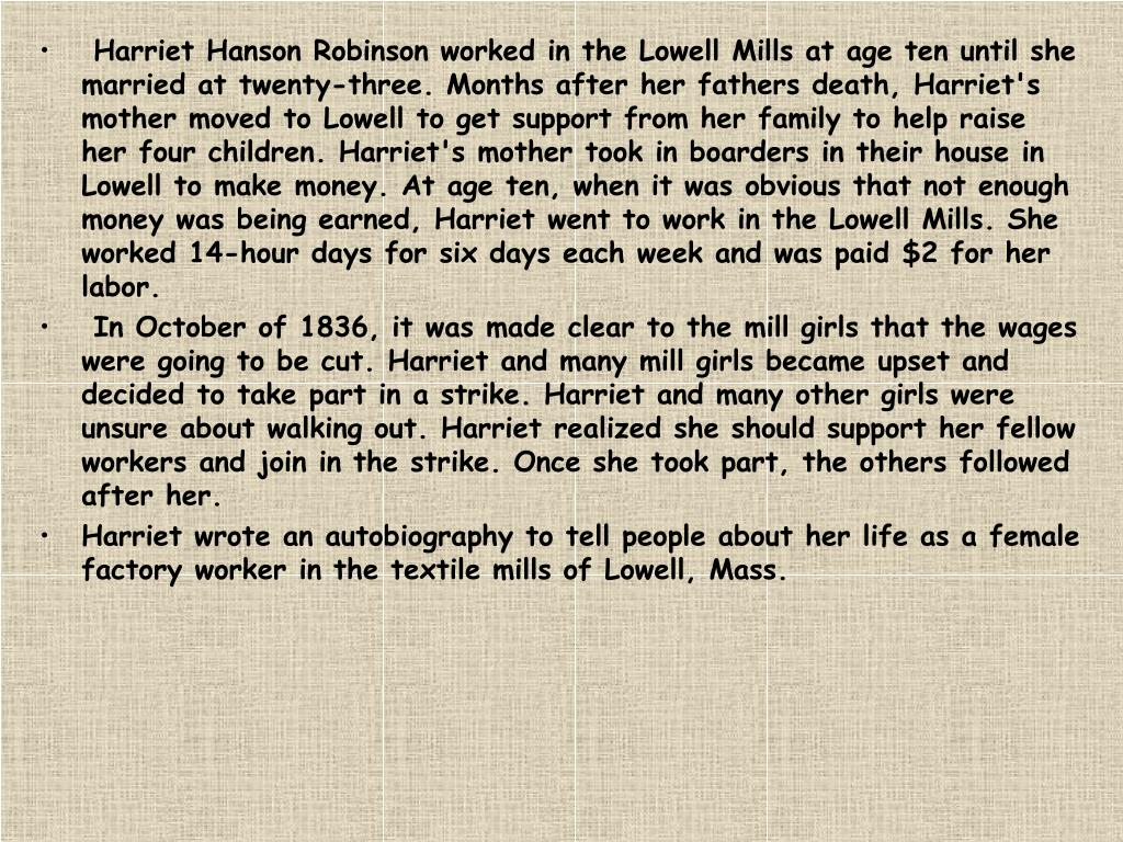 Harriet Hanson Robinson worked in the Lowell Mills at age ten until she married at twenty-three. Months after her fathers death, Harriet's mother moved to Lowell to get support from her family to help raise her four children. Harriet's mother took in boarders in their house in Lowell to make money. At age ten, when it was obvious that not enough money was being earned, Harriet went to work in the Lowell Mills. She worked 14-hour days for six days each week and was paid $2 for her labor.