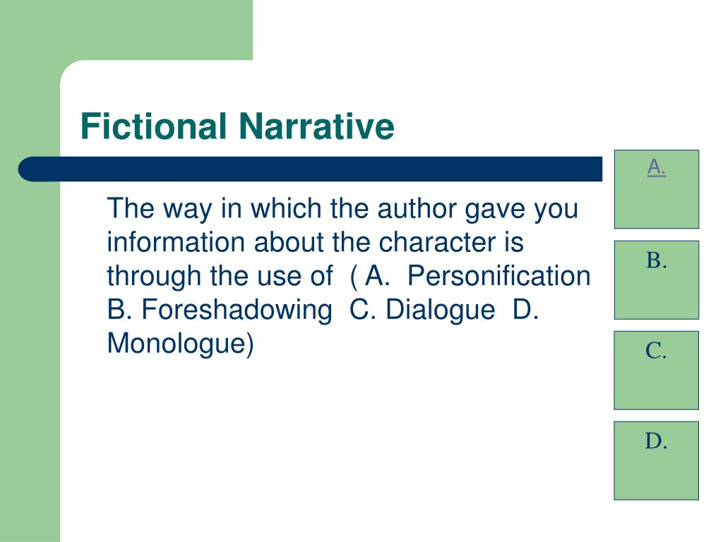 The way in which the author gave you information about the character is through the use of  ( A.  Personification  B. Foreshadowing  C. Dialogue  D.  Monologue)