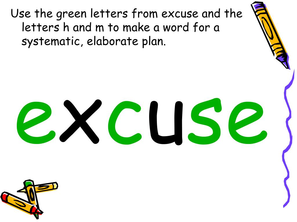 Use the green letters from excuse and the letters h and m to make a word for a systematic, elaborate plan.