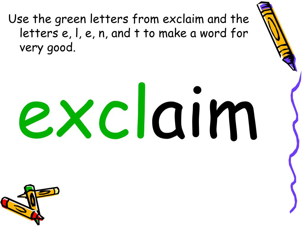 Use the green letters from exclaim and the letters e, l, e, n, and t to make a word for very good.