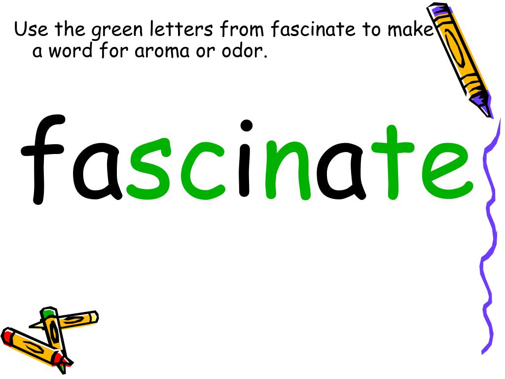 Use the green letters from fascinate to make       a word for aroma or odor.