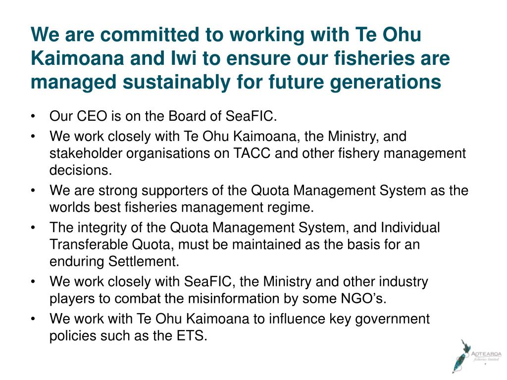 We are committed to working with Te Ohu Kaimoana and Iwi to ensure our fisheries are managed sustainably for future generations