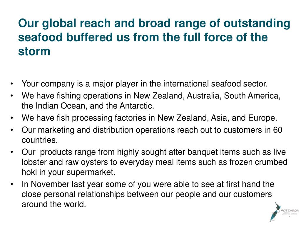 Our global reach and broad range of outstanding seafood buffered us from the full force of the storm