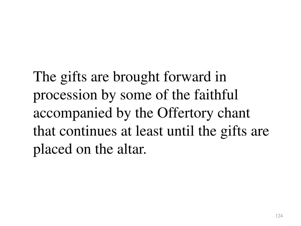 The gifts are brought forward in procession by some of the faithful   accompanied by the Offertory chant that continues at least until the gifts are placed on the altar.