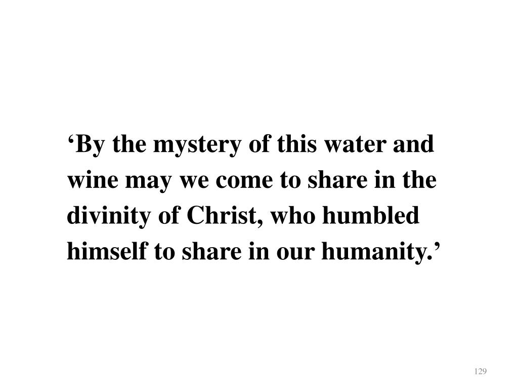 'By the mystery of this water and wine may we come to share in the divinity of Christ, who humbled himself to share in our humanity.'