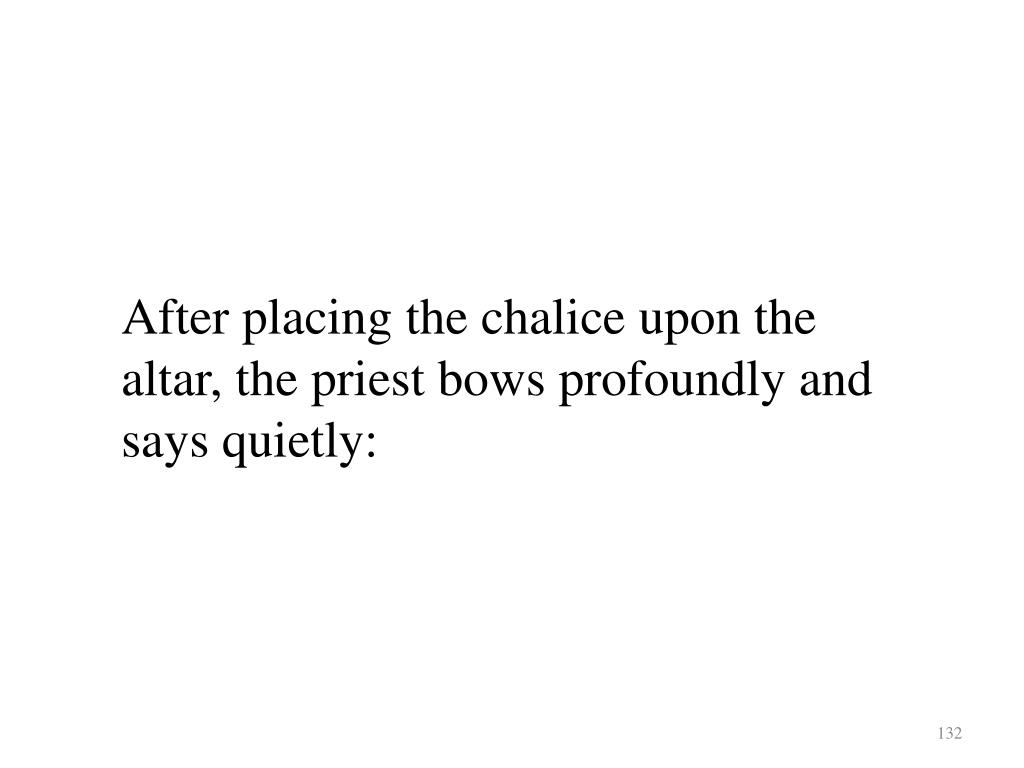 After placing the chalice upon the altar, the priest bows profoundly and says quietly: