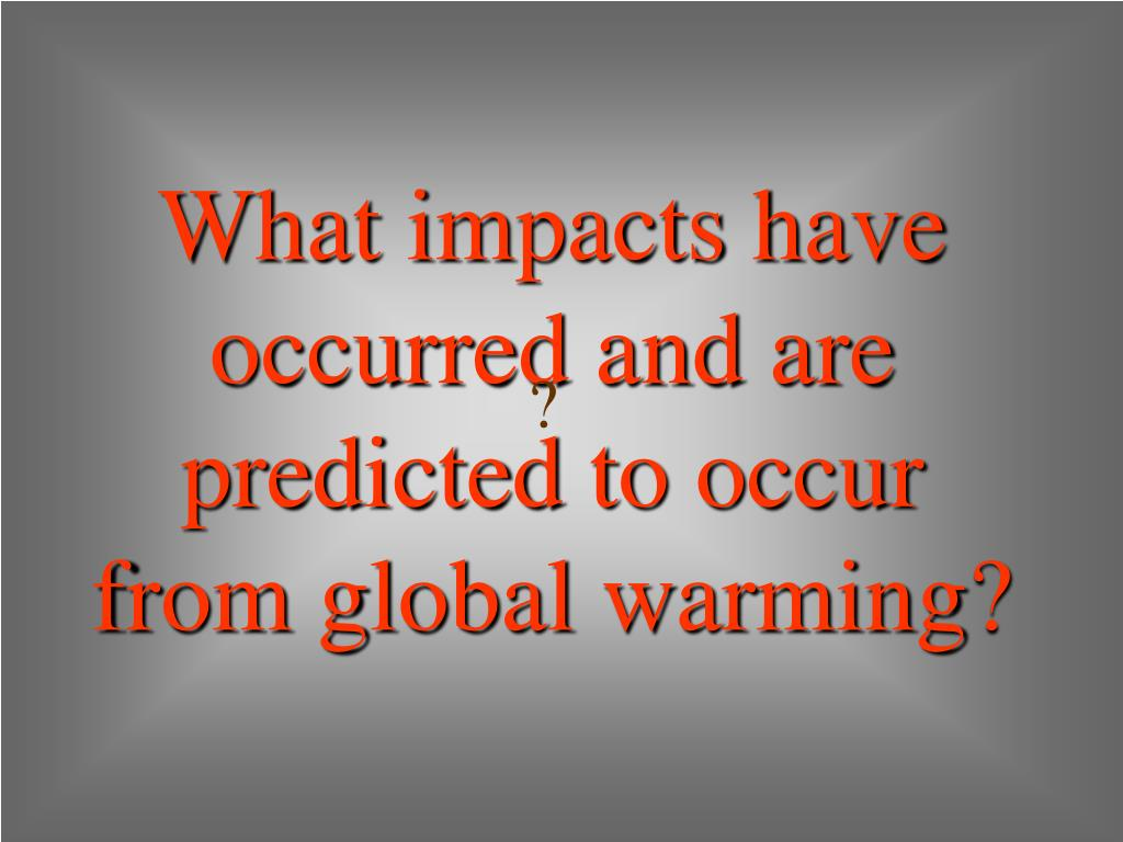 What impacts have occurred and are predicted to occur from global warming?