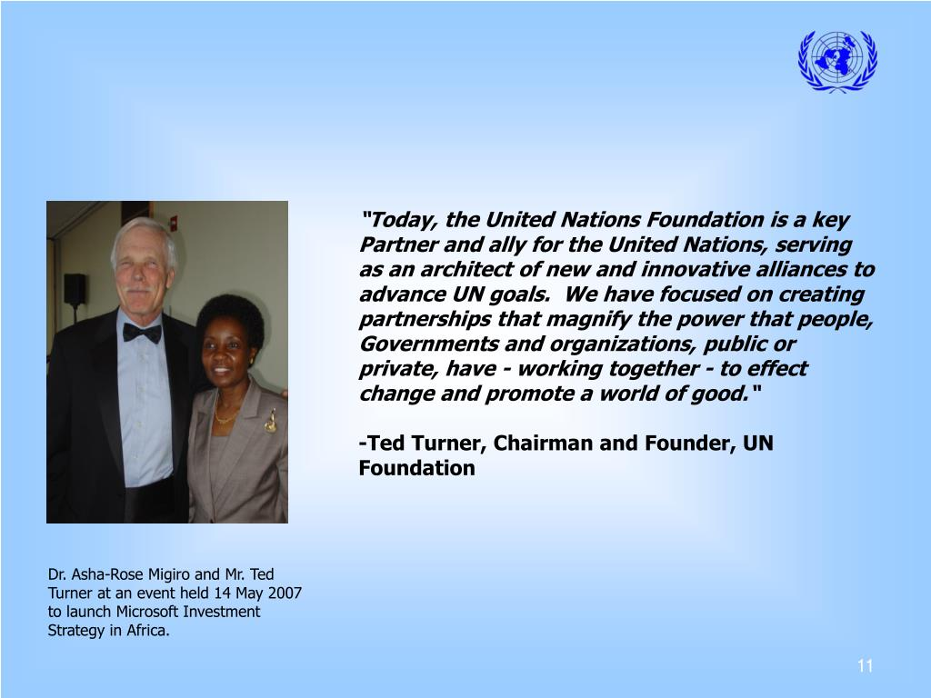 """Today, the United Nations Foundation is a key Partner and ally for the United Nations, serving as an architect of new and innovative alliances to advance UN goals.  We have focused on creating partnerships that magnify the power that people, Governments and organizations, public or private, have - working together - to effect change and promote a world of good."""