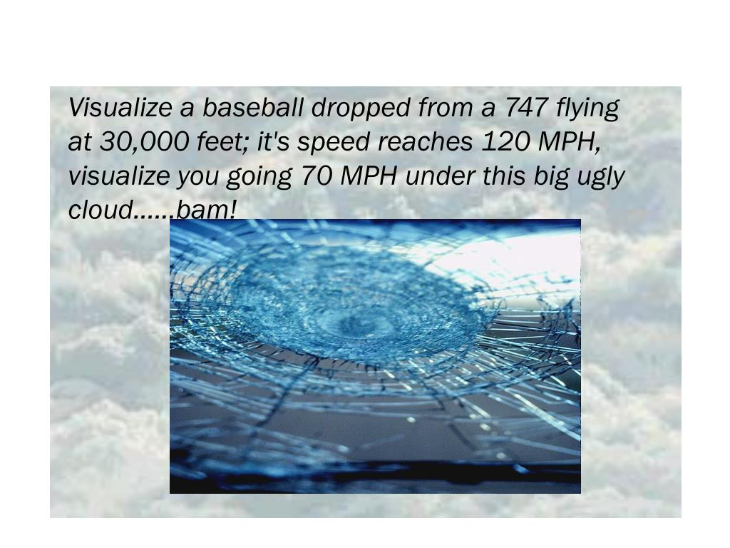 Visualize a baseball dropped from a 747 flying at 30,000 feet; it's speed reaches 120 MPH, visualize you going 70 MPH under this big ugly cloud......bam!
