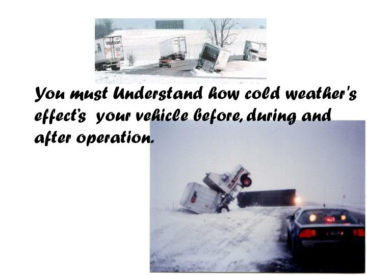 You must Understand how cold weather's effect's  your vehicle before, during and after operation. ...