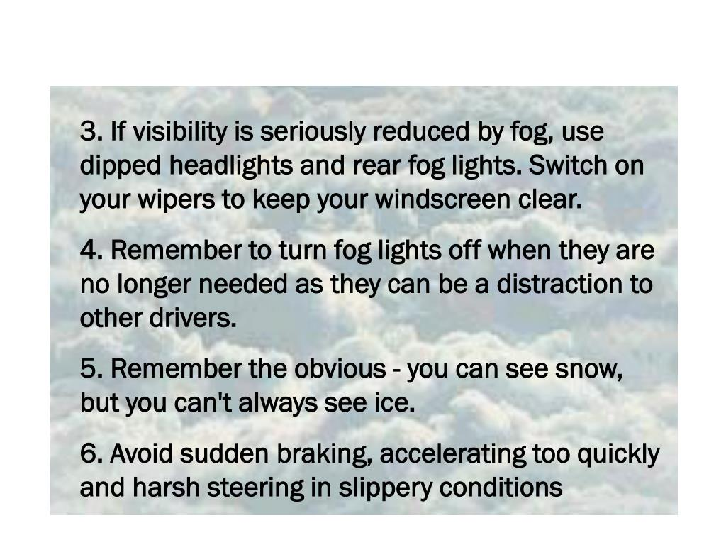 3. If visibility is seriously reduced by fog, use dipped headlights and rear fog lights. Switch on your wipers to keep your windscreen clear.