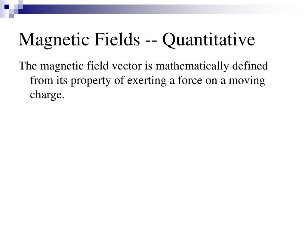 Magnetic Fields -- Quantitative