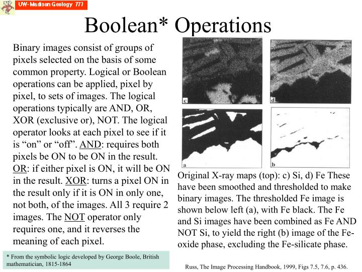 """Binary images consist of groups of pixels selected on the basis of some common property. Logical or Boolean operations can be applied, pixel by pixel, to sets of images. The logical operations typically are AND, OR,  XOR (exclusive or), NOT. The logical operator looks at each pixel to see if it is """"on"""" or """"off""""."""