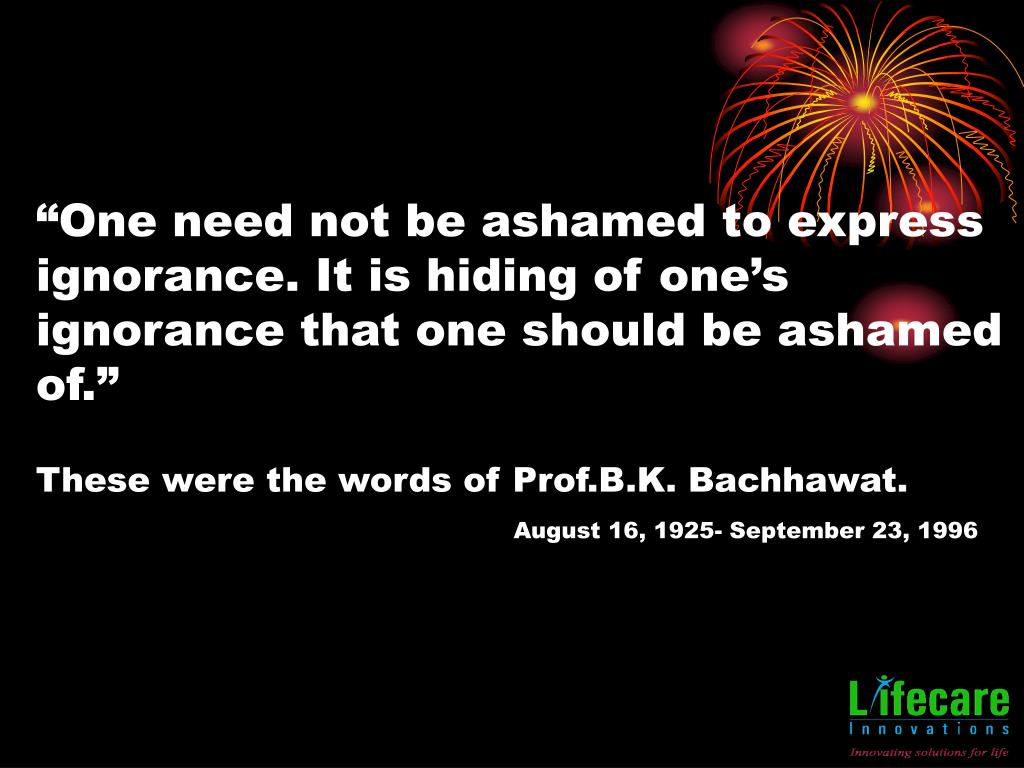 """""""One need not be ashamed to express ignorance. It is hiding of one's ignorance that one should be ashamed of."""""""