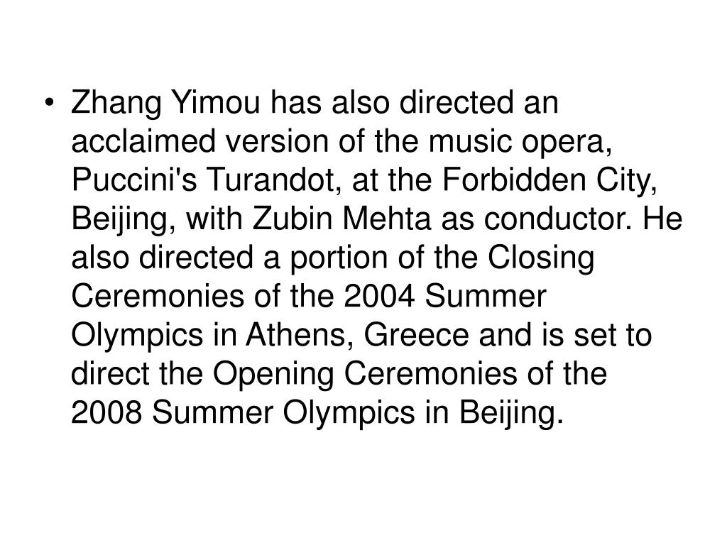 Zhang Yimou has also directed an acclaimed version of the music opera, Puccini's Turandot, at the Forbidden City, Beijing, with Zubin Mehta as conductor. He also directed a portion of the Closing Ceremonies of the 2004 Summer Olympics in Athens, Greece and is set to direct the Opening Ceremonies of the 2008 Summer Olympics in Beijing.