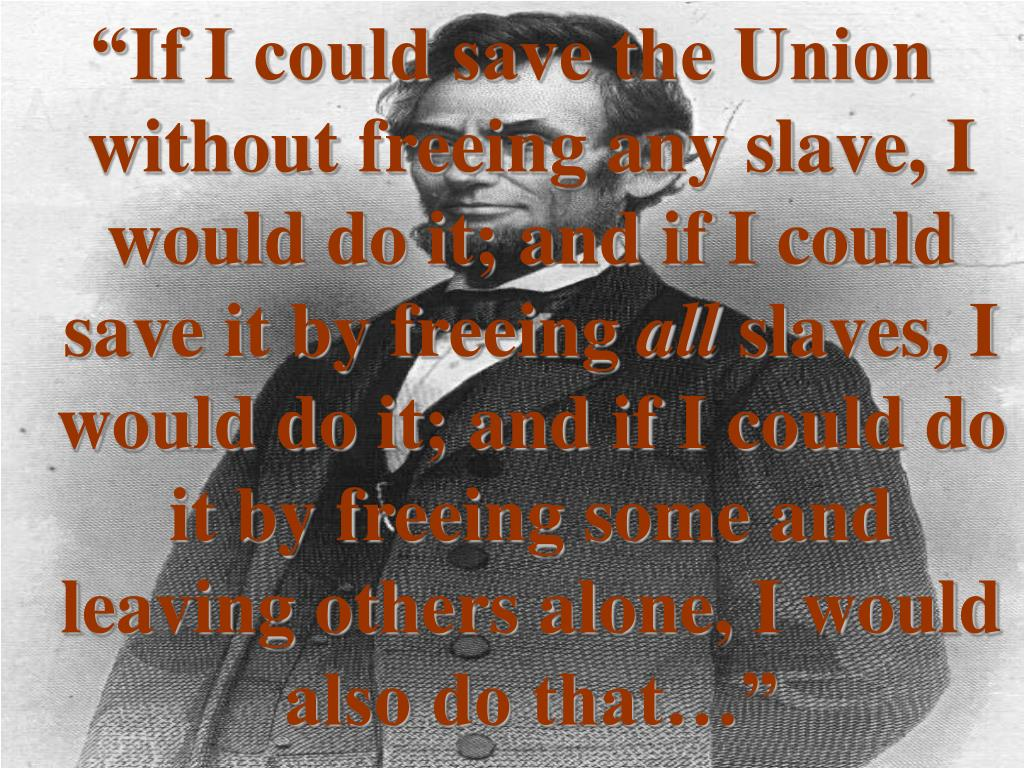 """""""If I could save the Union without freeing any slave, I would do it; and if I could save it by freeing"""