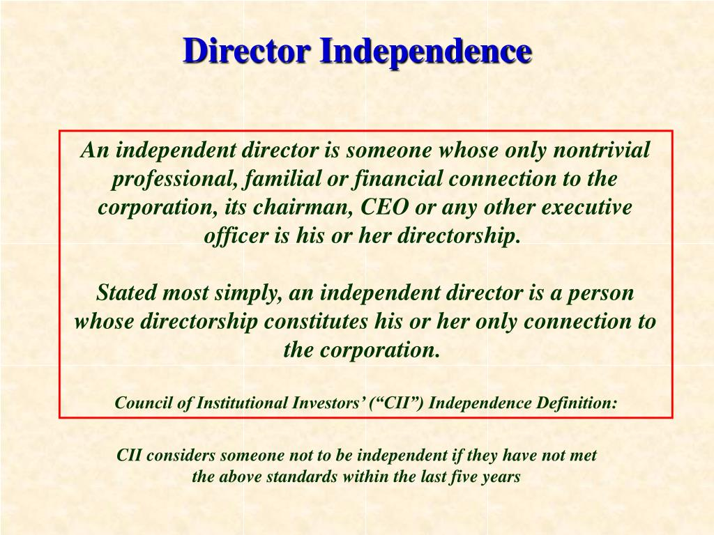 An independent director is someone whose only nontrivial professional, familial or financial connection to the corporation, its chairman, CEO or any other executive officer is his or her directorship.