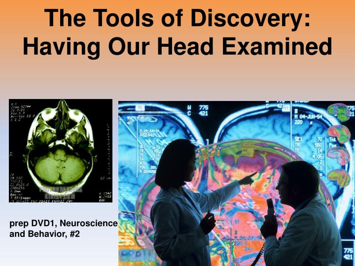The tools of discovery having our head examined