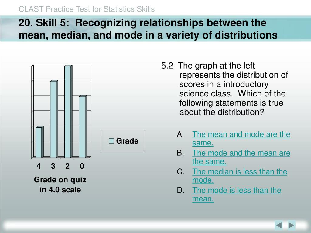 20. Skill 5:  Recognizing relationships between the mean, median, and mode in a variety of distributions