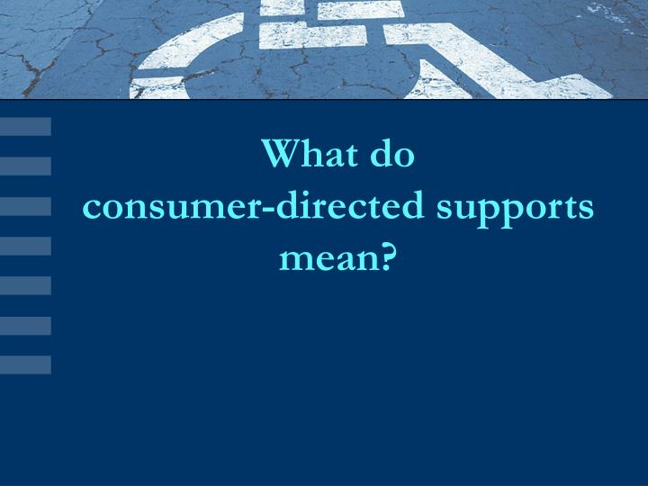What do consumer directed supports mean