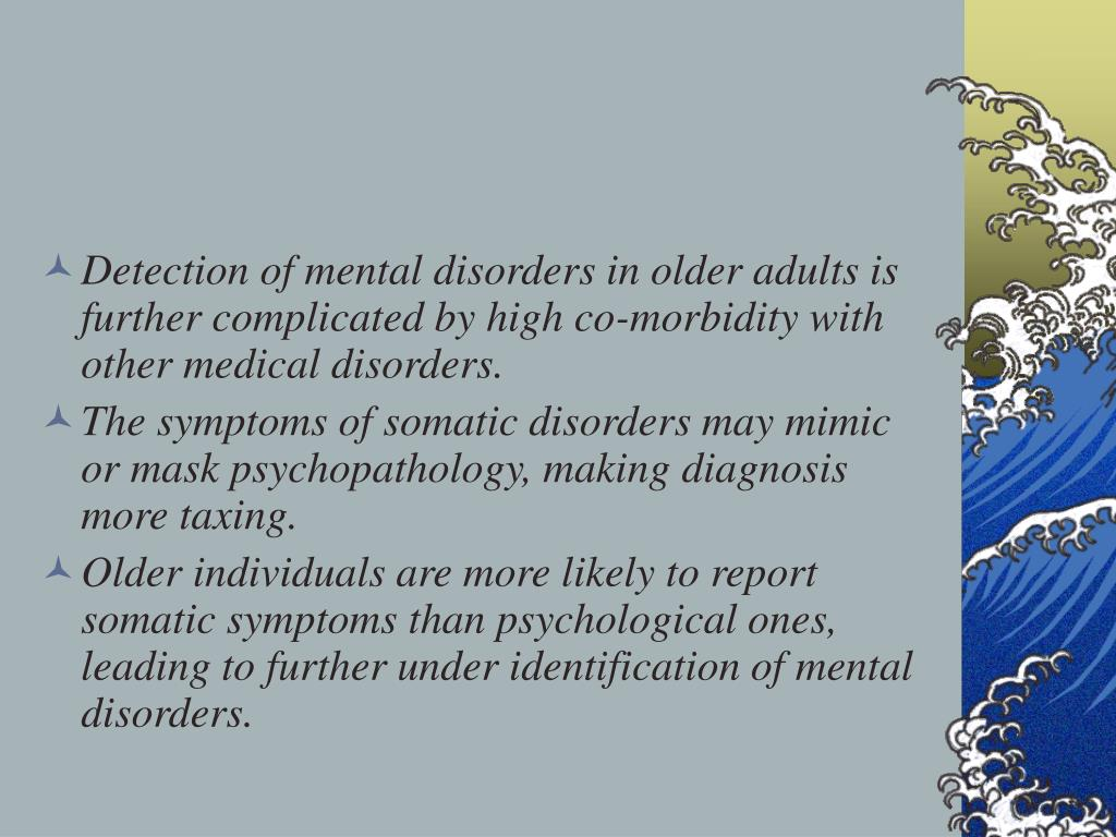Detection of mental disorders in older adults is further complicated by high co-morbidity with other medical disorders.
